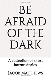 Be afraid of the dark: A collection of short horror stories