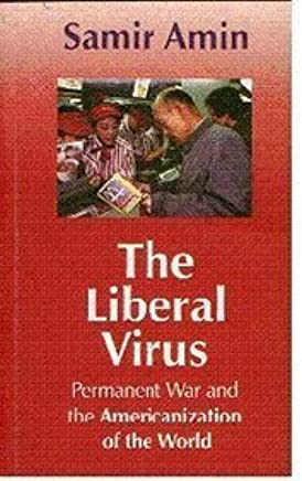 The Liberal Virus: Permanent War and the Americanization of the World by Samir Amin (2006-12-01)