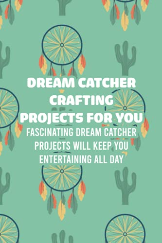Dream Catcher Crafting Projects For You: Fascinating Dream Catcher Projects Will Keep You Entertaining All Day: How To Make Dreamcatchers
