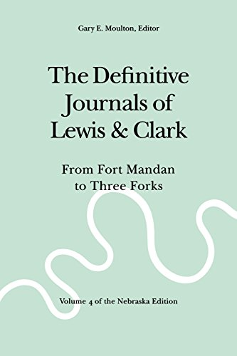 The Definitive Journals of Lewis and Clark, Vol 4: From Fort Mandan to Three Forks (The Nebraska Edition, Vol 4)