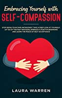 Embracing Yourself with Self-Compassion: Stop Being Your Own Antagonist, Take a Deep Look at Yourself, Let Go of The Past Mistakes, Embrace a Positive Beginning and Learn The Peace of Self-Acceptance