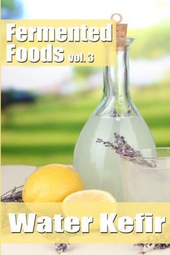 Fermented Foods vol. 3: Water Kefir (The Food Preservation Series) (Volume 3)