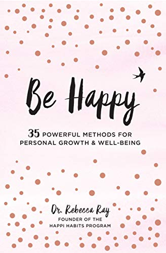 Be Happy: 35 Powerful Methods for Personal Growth & Well-Being (Live Well)