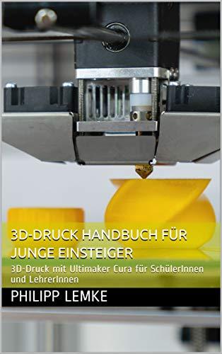 3D-Druck Handbuch für junge Einsteiger: 3D-Druck mit Ultimaker Cura für SchülerInnen und LehrerInnen