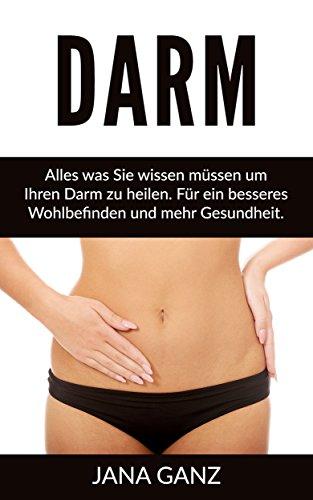 Darm: Alles was Sie wissen müssen um Ihren Darm zu heilen. Für ein besseres Wohlbefinden und mehr Gesundheit. (Darm, Körper entgiften,)