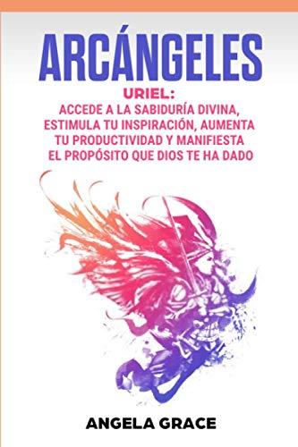 Arcángeles: Uriel, Accede a la sabiduría divina, estimula tu inspiración, aumenta tu productividad y manifiesta el propósito que Dios te ha dado