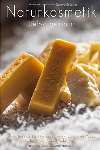 Naturkosmetik selbst gemacht - Ideale Rezepte für natürliche und hausgemachte Creme, Seife, Make Up und vieles mehr