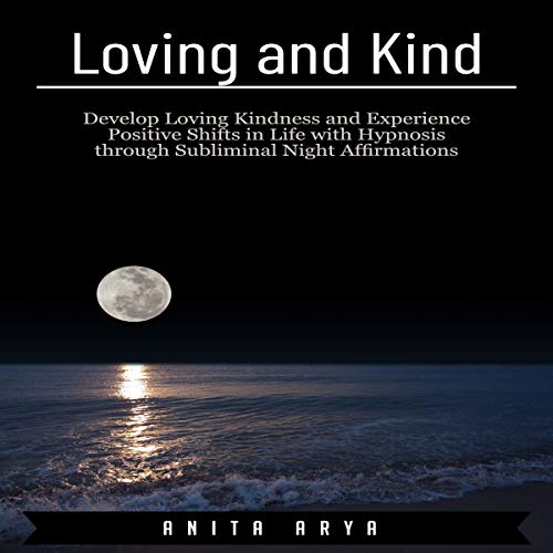 Loving and Kind: Develop Loving Kindness and Experience Positive Shifts in Life with Hypnosis Through Subliminal Night Affirmations audiobook cover art