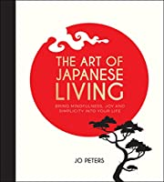 The Art of Japanese Living: Bring Mindfulness, Joy and Simplicity Into Your Life