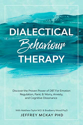 Dialectical Behaviour Therapy: Discover the Proven Power of DBT For Emotion Regulation, Panic & Worry, Anxiety, and Cognitive Dissonance: With Matthew ... M.D. & Bradberry Wood PsyD (English Edition)