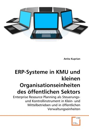 ERP-Systeme in KMU und kleinen Organisationseinheiten des öffentlichen Sektors: Enterprise Resource Planning als Steuerungs- und Kontrollinstrument in ... und in öffentlichen Verwaltungseinheiten
