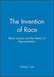 The Invention of Race: Black Culture and the Politics of Representation: Tommy L. Lott
