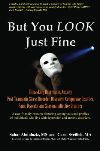 But You LOOK Just Fine: Unmasking Depression, Anxiety, Post-Traumatic Stress Disorder, Obsessive-Compulsive Disorder, Panic Disorder and Seasonal Affective Disorder