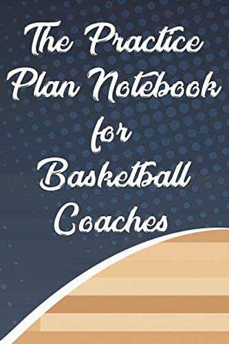 The Practice Plan Notebook For Basketball Coaches: A Journal And Playbook For Drafting Strategies, Basketball Training Notebook With Court Graphs