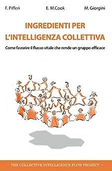Ingredienti per l'intelligenza collettiva: Come favorire il flusso vitale che rende un gruppo efficace di [Francesco Pifferi, Esther Cook, Massimo Giorgini]