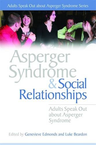 Asperger Syndrome and Social Relationships: Adults Speak Out about Asperger Syndrome (Adults Speak Out About Asperger Syndrome Series)