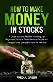 How To Make Money In Stocks: A Guide To Stock Market Investing For Beginners To Show That Wealthy People And Hedge Funds Shouldn't Have All The Fun