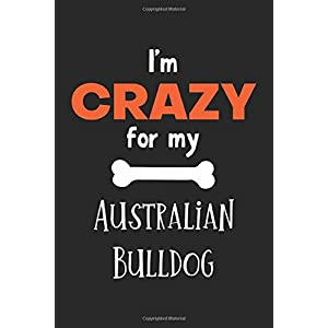 I'm Crazy For My Australian Bulldog: Lined Journal, 120 Pages, 6 x 9, Funny Australian Bulldog Notebook Gift Idea, Black Matte Finish (Australian Bulldog Journal) 12