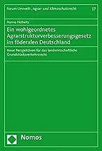 Ein Wohlgeordnetes Agrarstrukturverbesserungsgesetz Im Foderalen Deutschland: Neue Perspektiven Fur Das Landwirtschaftliche Grundstucksverkehrsrecht (German Edition)
