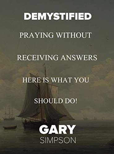 Demystified Praying Without Receiving Answers, Here is What You Should Do! (Series 1) (English Edition)