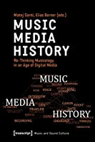 Music - Media - History: Re-Thinking Musicology in an Age of Digital Media (Music and Sound Culture)