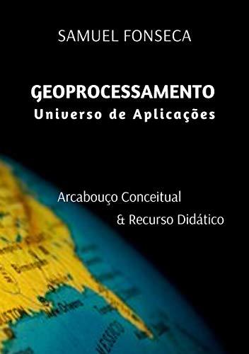 Geoprocessamento Universo de Aplicações: Arcabouço conceitual & Recurso Didático