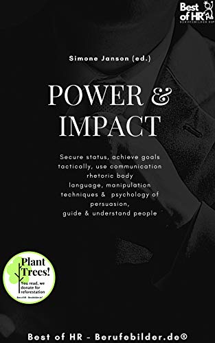 Power & Impact: Secure status, achieve goals tactically, use communication rhetoric body language, manipulation techniques & psychology of persuasion, guide & understand people (English Edition)
