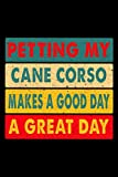 Petting My Cane Corso Makes A Good Day A Great Day: 6x9 120 Page Lined Journal For Dog Owners