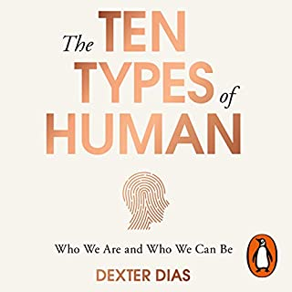The Ten Types of Human     A New Understanding of Who We Are and Who We Can Be              By:                                                                                                                                 Dexter Dias                               Narrated by:                                                                                                                                 Tom Clegg                      Length: 26 hrs and 32 mins     71 ratings     Overall 4.1