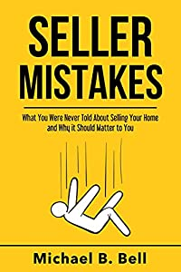 Seller Mistakes: What You Were Never Told About Selling Your Home and Why It Should Matter to You