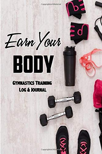 Earn Your Body Gymnastics Journal & Training Log Book: Record all of your Gymnastic Achievements - Weekly Practice Notes, Gymnastics Meets / ... Gymnastics Gift for the special gymnast )