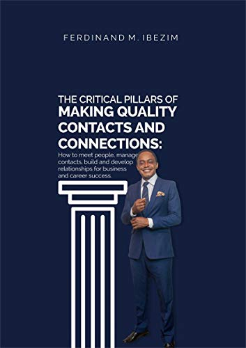 The Critical Pillars of Making Quality Contacts and Connections: How to Meet People, Manage Contacts, Build and Develop Relationships for Business and Career Success (English Edition)