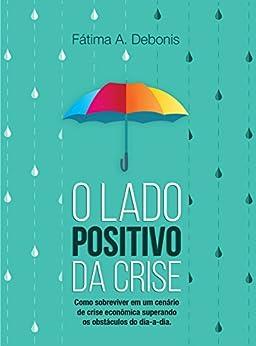 O Lado Positivo da Crise por [Fátima A. Debonis]