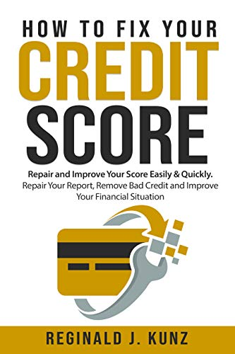 How to Fix Your Credit Score: Repair and Improve Your Score Easily & Quickly. Repair Your Report, Remove Bad Credit and Improve Your Financial