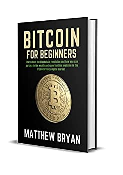 Bitcoin For Beginners  Learn about the blockchain revolution and how you can partake in the wealth and opportunities available in the cryptocurrency digital market