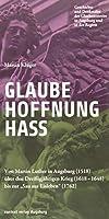 """Glaube. Hoffnung. Hass.: Von Martin Luther in Augsburg (1518) ueber den Dreissigjaehrigen Krieg (1618-1648) bis zur """"Sau aus Eisleben"""" (1762)"""
