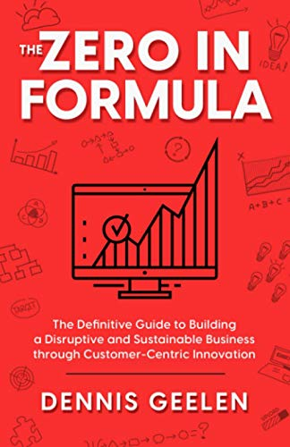 THE ZERO IN FORMULA: The Definitive Guide to Building a Disruptive and Sustainable Business through Customer-Centric Innovation