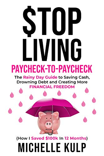 Stop Living Paycheck-to-Paycheck: The Rainy Day Guide to Saving Cash, Drowning Debt and Creating More Financial Freedom (How I Saved $100k in 12 Months) by [Michelle Kulp]