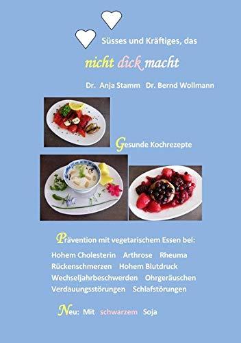 Süsses und Kräftiges das nicht dick macht: Gesunde Kochrezepte Prävention mit vegetarischem Essen bei: Hohem Cholesterin Arthrose Rheuma ... Schlafstörungen Neu: Mit schwarzem Soja