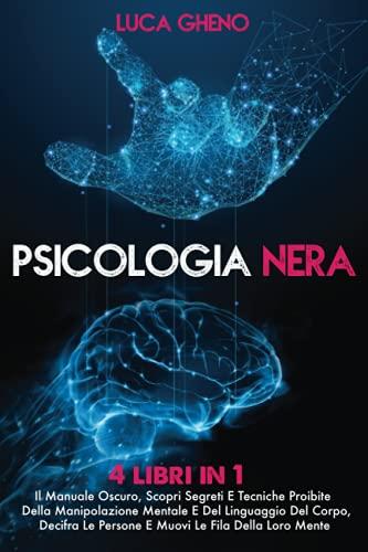 PSICOLOGIA NERA: 4 Libri in 1 Il Manuale Oscuro, Scopri Segreti E Tecniche Proibite Della Manipolazione Mentale E Del Linguaggio Del Corpo, Decifra Le Persone E Muovi Le Fila Della Loro Mente