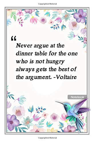 Never argue at the dinner table, for the one who is not hungry always gets the best of the argument. -Voltaire: Notebook with Unique Flower Touch best ... & Notebook Gift Lined notebook 120 Pages