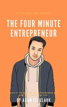 The Four Minute Entrepreneur: What it takes to be an Entrepreneur and how you can be one too. by [Adam Eli Clark]