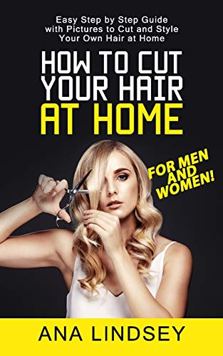 How to Cut Your Hair at Home: Easy Step by Step Guide with Pictures to Cut and Style Your Own Hair at Home