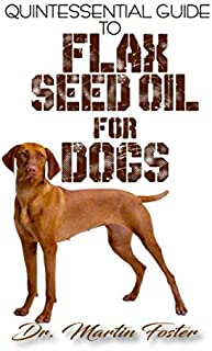 Quintessential Guide To Flax Seed Oil for Dogs: A Comprehensive guide to all the proven benefits of flaxseed oil for Dogs and its other therapeutic values! Discover the Truth!