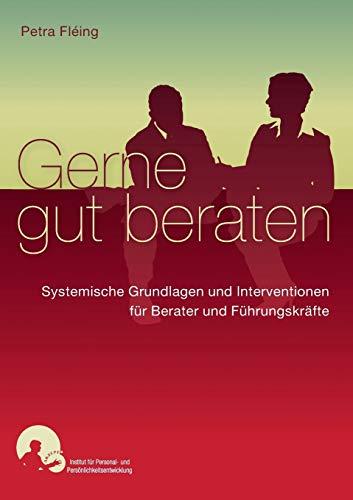 Gerne gut beraten: Systemische Interventionen und Grundlagen für Berater und Führungskräfte