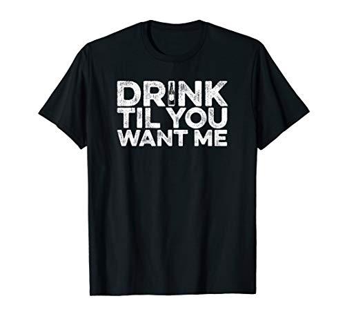 Drink Til You Want Me - Bier Wein Whiskey Trinken T-Shirt