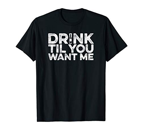 Drink Til You Want Me - Bier Wein Whiskey Trinken T-Shirt
