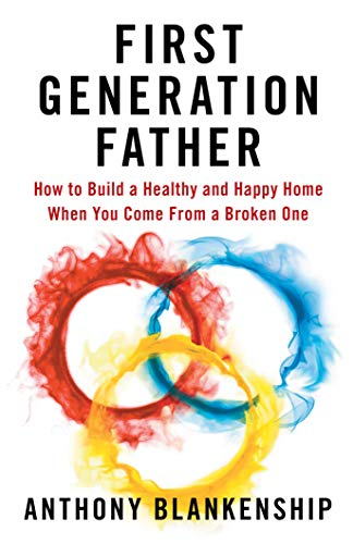 First Generation Father: How to Build a Healthy and Happy Home When You Come From a Broken One by [Anthony Blankenship]