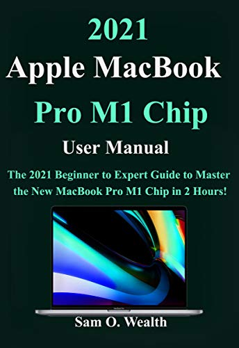 2021 Apple MacBook Pro M1 Chip User Manual: The 2021 Beginner to Expert Guide to Master the New MacBook Pro M1 Chip in 2 Hours!