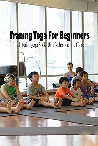 Training Yoga For Beginners: The Tutorial Yoga Book With Technique and More (English Edition)